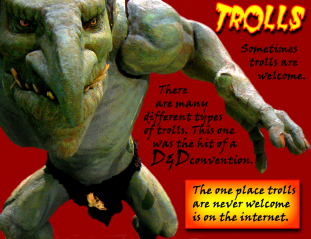 Trolls: Sometimes Trolls are Welcome.  There are many different types of Troll.  This Troll was the hit of a D&D convention.  The one place trolls are never welcome is on the internet.