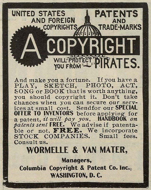 reprint of an old classified ad- United States and Foreign Copyrights - Patents and Trademarks -  A COPYRIGHT will protect you from pirates and make you a fortune.  If you have a PLAY, SKETCH, PHOTO, ACT, SONG or BOOK that is worth anything, you should copyright it.  Don't take chances when you can secure our services at small cost.  Send for our Special Offer to Inventors before applying for a patent, it will pay you.  Handbook on patents sent FREE.  We advertise if patentable, or not FREE. We Incorporate stock companies.  Small fees.  Consult us.  WORMELLE & Van Mater, Mangers, Columbia Copyright and Patent Co Inc. Washington DC