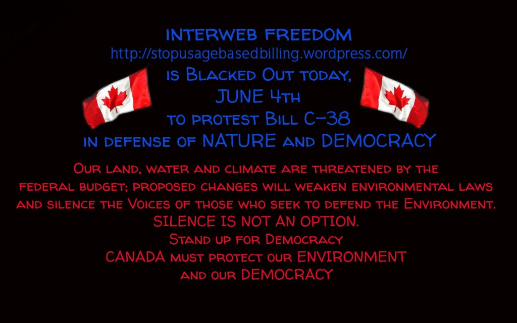 interweb freedom https://stopusagebasedbilling.wordpress.com/ is Blacked Out today,  JUNE 4th to protest Bill C-38 in defense of NATURE and DEMOCRACY ... Our land, water and climate are threatened by the  federal budget; proposed changes will weaken environmental laws and silence the Voices of those who seek to defend the Environment. SILENCE IS NOT AN OPTION. Stand up for Democracy CANADA must protect our ENVIRONMENT and our DEMOCRACY